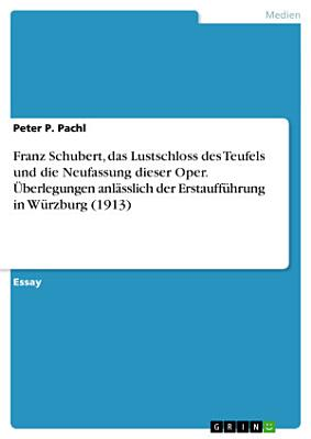 Franz Schubert  das Lustschloss des Teufels und die Neufassung dieser Oper    berlegungen anl  sslich der Erstauff  hrung in W  rzburg  1913  PDF