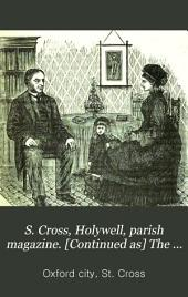 S. Cross, Holywell, parish magazine. [Continued as] The S. Cross monthly paper [afterw.] The S. Cross, Holywell, church monthly (parish magazine). No.2-150; July 1892-Oct. 1912