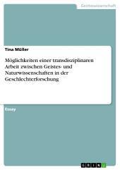 Möglichkeiten einer transdisziplinaren Arbeit zwischen Geistes- und Naturwissenschaften in der Geschlechterforschung