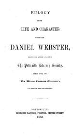 Eulogy on the life and character of the late Daniel Webster: pronounced at the request of the Pottsville Literary Society, April 27th, 1853