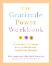The Gratitude Power Workbook: Transform Fear into Courage, Anger into Forgiveness, Isolation into Belonging