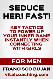 Seduce Her! FAST! - Key Tactics To Power Up Your Game Instantly When Connecting With Girls