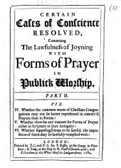Certain Cases of Conscience Resolved, Concerning the Lawfulness of Joyning with Forms of Prayer in Publick Worship. Part II. Viz. IV. Whether the Common Wants of Christian Congregations May Not be Better Represented in Conceiv'd Prayers Than in Forms? V. Whether There be Any Warrant for Forms of Prayer Either in Scripture Or Pure Antiquity? VI. Whether Supposing Forms to be Lawful, the Imposition of Them May be Lawfully Complied With?