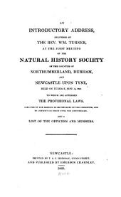 An Introductory Address, Delivered by the Rev. Wm. Turner, at the First Meeting of the Natural History Society of the Counties of Northumberland, Durham, and Newcastle Upon Tyne Held on Tuesday, September 15, 1829: To which are Appended the Provisional Laws ... and a List of the Officers and Members