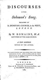 Discourses Upon Solomon's Song: Preached at St. Dunstan's Church, in the West, London. By W. Romaine, ...