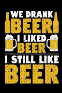 We Drank Beer I Liked Beer I Still Like Beer