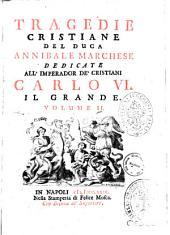 Tragedie cristiane del duca Annibale Marchese dedicate all'imperador de' cristiani Carlo 6. il Grande. Volume 1. [-2.]: 2