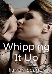 Whipping It Up : Erotic Sex Story: (Adults Only Erotica)
