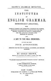 The institutes of English grammar, methodically arranged: with examples for parsing, questions for examination, false syntax for correction, exercises for writing, observations for the advanced student, and a key to the oral exercises : to which are added, four appendixes : designed for the use of schools, academies, and private learners