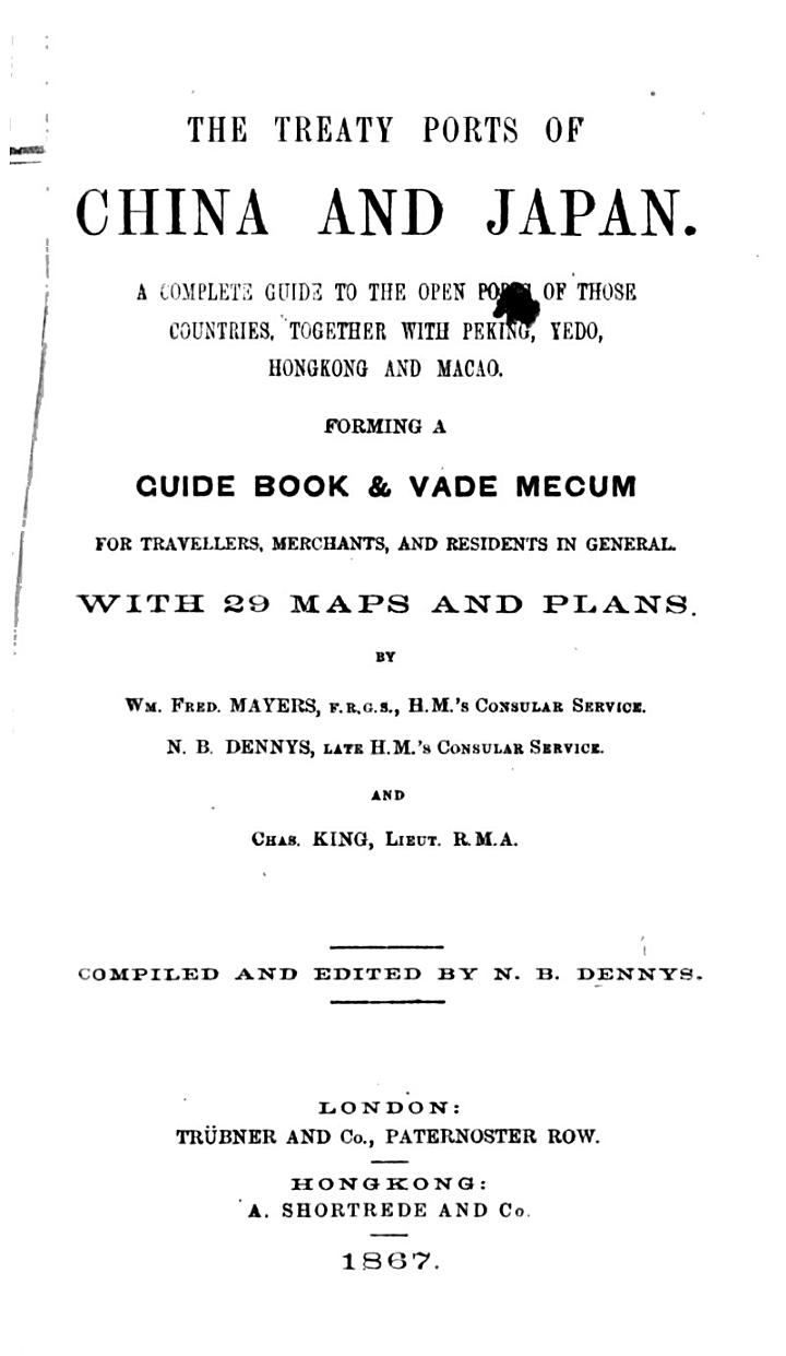 The Treaty Ports of China and Japan. A Complete Guide to the Open Ports of Those Countries, Together with Peking, Yedo, Hongkong and Macao. Forming a Guide Book & Vade Mecum ... With 29 Maps and Plans. By Wm. Fred. Mayers ... N. B. Dennys ... and Chas. King ... Compiled and Edited by N. B. Dennys. [With a Bibliography.]