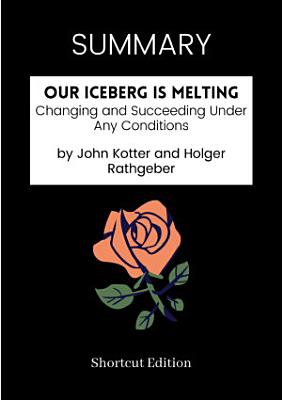 SUMMARY   Our Iceberg Is Melting  Changing And Succeeding Under Any Conditions By John Kotter And Holger Rathgeber