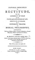 Natural Principles of Rectitude for the conduct of man in all states and situations of life; demonstrated and explained in a systematic treatise on Moral Philosophy, etc