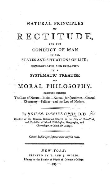 Natural Principles of Rectitude for the conduct of man in all states and situations of life  demonstrated and explained in a systematic treatise on Moral Philosophy  etc PDF