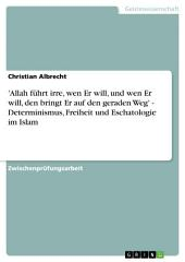 'Allah führt irre, wen Er will, und wen Er will, den bringt Er auf den geraden Weg' - Determinismus, Freiheit und Eschatologie im Islam