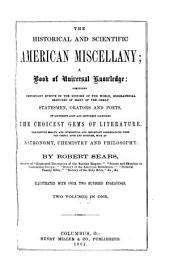 The Historical and Scientific American Miscellany: A Book of Universal Knowledge : Comprising Important Events in the History of the World, Biographical Sketches of Many of the Great Statesmen, Orators and Poets, of Different Ages and Different Countries : the Choicest Gems of Literature : Descriptive Essays, and Interesting and Important Dissertations Upon the Useful Arts and Sciences, Such as Astronomy, Chemistry and Philosophy, Volumes 1-2