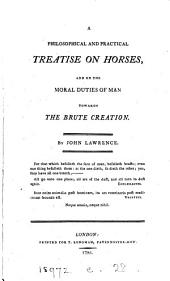 A Philosophical and Practical Treatise on Horses: And on the Moral Duties of Man Towards the Brute Creation. By John Lawrence