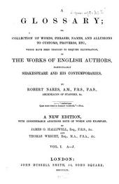 A glossary; or collection of words, phrases, names and allusions to customs, proverbs, etc., which have been thought to require illustration in the works of English authors, particularly of Shakespeare, and his contemporaries: By Robert Nares. I