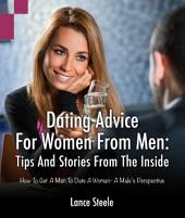 Dating Advice for Women from Men: Tips and Stories from the Inside: How to Get a Man to Date a Woman - A Male's Perspective