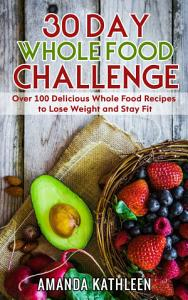 30 Day Whole Food Challenge  Over 100 Delicious Whole Food     Book