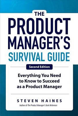 The Product Manager s Survival Guide  Second Edition  Everything You Need to Know to Succeed as a Product Manager PDF