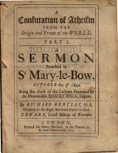 A confutation of atheism from the origin and frame of the world. Part 1. A sermon preached at St. Mary-le-Bow, October the 3d. 1692. Being the sixth of the lecture founded by ... Robert Boyle, etc