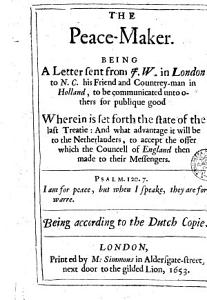 The Peace-maker. Being a Letter Sent from J. W. in London ... Wherein is Set Forth the State of the Last Treatie: and what Advantage it Will be to the Netherlanders, to Accept the Offer Wich the Councell of England Then Made to Their Messengers ...