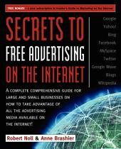 Secrets to Free Advertising on the Internet: A Complete Comprehensive Guide For Large and Small Businesses on How to Take Advantage of All the Advertising Media Available on the Internet
