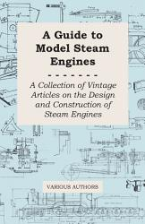 A Guide to Model Steam Engines   A Collection of Vintage Articles on the Design and Construction of Steam Engines PDF