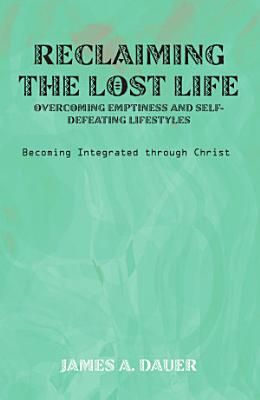 Reclaiming the Lost Life  Overcoming Emptiness and Self Defeating Lifestyles