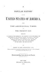 A Popular History of the United States of America: From the Aboriginal Times to the Present Day, Embracing an Account of the Aborigines, the Norsemen in the New World, the Discoveries by the Spaniards, English, and French, the Planting of Settlements, the Growth of the Colonies, the Struggle for Liberty in the Revolution, the Establishment of the Union, the Development of the Nation, and the Civil War