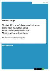 Mediale Herrschaftskommunikation der römischen Kaiserzeit unter Berücksichtigung moderner Medienwirkungsforschung: Am Beispiel von Kaiser Augustus