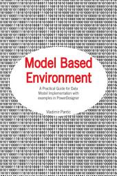 Model Based Environment: A Practical Guide for Data Model Implementation with examples in PowerDesigner