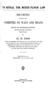 To Repeal the Mixed Flour Law: Hearings Before the Committee on Ways and Means, House of Representatives, Sixty-fourth Congress, First Session, on H.R. 9409, a Bill to Repeal Sections 35 to 49, Inclusive, of the Act of June 13, 1898, Concerning Mixed Flour, as Amended by the Act of March 2, 1901, and as Further Amended by the Act of April 12, 1902, and for Other Purposes. January 31 and February 1, 2, 3, 4, and 5, 1916