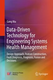Data-driven Technology for Engineering System Health Management: Design Approach, Feature Construction, Fault Diagnosis, Prognostics, Fusion and Decisions