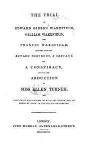 The Trial of E. G. W., W. Wakefield and F. Wakefield, Indicted with One E. Thevenot, a Servant, for a Conspiracy, and for the Abduction of Miss E. Turner