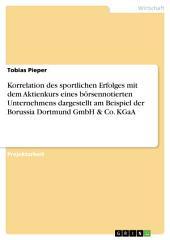 Korrelation des sportlichen Erfolges mit dem Aktienkurs eines börsennotierten Unternehmens dargestellt am Beispiel der Borussia Dortmund GmbH & Co. KGaA