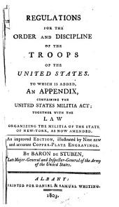 Regulations for the Order and Discipline of the Troops of the United States: To which is Added, an Appendix, Containing the United States Militia Act; Together with the Law Organizing the Militia of the State of New York, as Now Amended