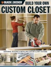 Black & Decker Build Your Own Custom Closet: Designing, Building & Installing Custom Closet Systems