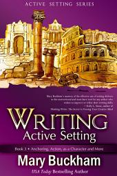Writing Active Setting Book 3: Anchoring, Action, As a Character, and More