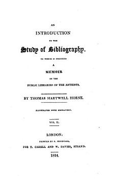 An Introduction to the Study of Bibliography  To which is Prefixed a Memoir on the Public Libraries of the Antients  By Thomas Hartwell Horne  Illustrated with Engravings  Vol  1     2   PDF