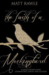 The Faith of a Mockingbird: A Small Group Study Connecting Christ and Culture