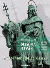 Géza fia István: A magyarok legelső királya