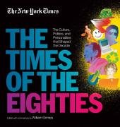 New York Times: The Times of the Eighties: The Culture, Politics, and Personalities that Shaped the Decade