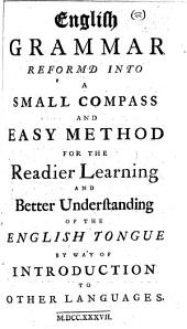 English grammar reformd into a small compass and easy method for the readier learning and better understanding of the English tongue by way of introduction to other languages. [The author's advertisement signed: Solomon Lowe.]