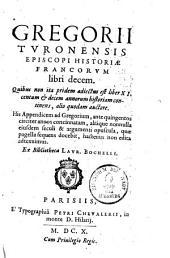 Historiae Francorum libri decem: quibus non ita pridem adiectus est liber XI. centum & decem annorum historiam continens, alio quodam auctore