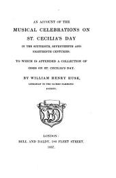 An Account of the Musical Celebrations on St. Cecilias Day in the 16th, 17th, 18th Centuries, to which is Appended a Collection of Odes on St. Cecilia's Day