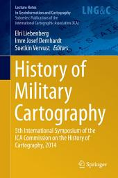 History of Military Cartography: 5th International Symposium of the ICA Commission on the History of Cartography, 2014