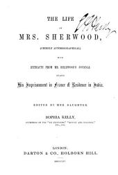 The Life of Mrs. Sherwood: (chiefly Autobiographical) with Extracts from Mr. Sherwoodʹs Journal During His Imprisonment in France & Residence in India