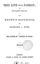 True love versus fashion; or The flirt's failure. Also, Brown's daughter, and Husband v. wife, by the author of Nothing to wear
