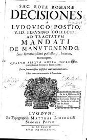 Sac. Rotae Romanae Decisiones a Ludouico Postio, V.I.D. Perusino collectae ad tractatum mandati de manutenendo ...
